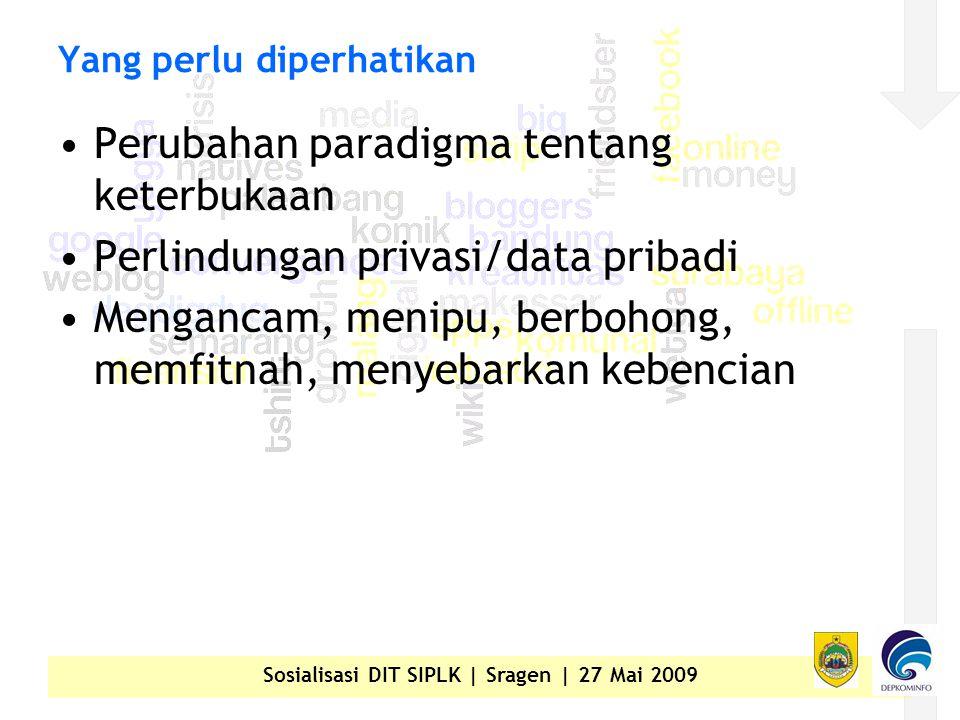 Sosialisasi DIT SIPLK | Sragen | 27 Mai 2009 Yang perlu diperhatikan •Perubahan paradigma tentang keterbukaan •Perlindungan privasi/data pribadi •Mengancam, menipu, berbohong, memfitnah, menyebarkan kebencian
