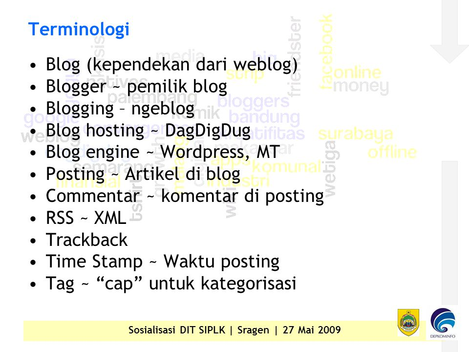 Sosialisasi DIT SIPLK | Sragen | 27 Mai 2009 Terminologi •Blog (kependekan dari weblog) •Blogger ~ pemilik blog •Blogging – ngeblog •Blog hosting ~ DagDigDug •Blog engine ~ Wordpress, MT •Posting ~ Artikel di blog •Commentar ~ komentar di posting •RSS ~ XML •Trackback •Time Stamp ~ Waktu posting •Tag ~ cap untuk kategorisasi