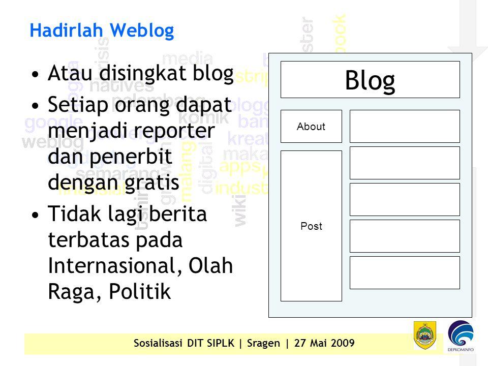 Sosialisasi DIT SIPLK | Sragen | 27 Mai 2009 Hadirlah Weblog •Atau disingkat blog •Setiap orang dapat menjadi reporter dan penerbit dengan gratis •Tidak lagi berita terbatas pada Internasional, Olah Raga, Politik Blog About Post