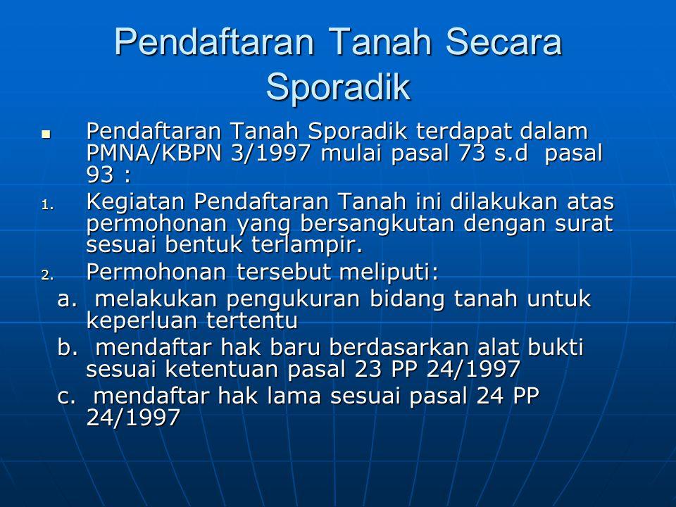Pendaftaran Tanah Secara Sporadik  Pendaftaran Tanah Sporadik terdapat dalam PMNA/KBPN 3/1997 mulai pasal 73 s.d pasal 93 : 1. Kegiatan Pendaftaran T