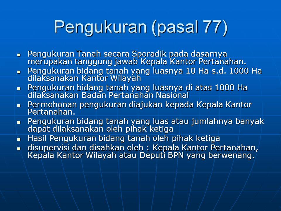 Pengukuran (pasal 77)  Pengukuran Tanah secara Sporadik pada dasarnya merupakan tanggung jawab Kepala Kantor Pertanahan.  Pengukuran bidang tanah ya