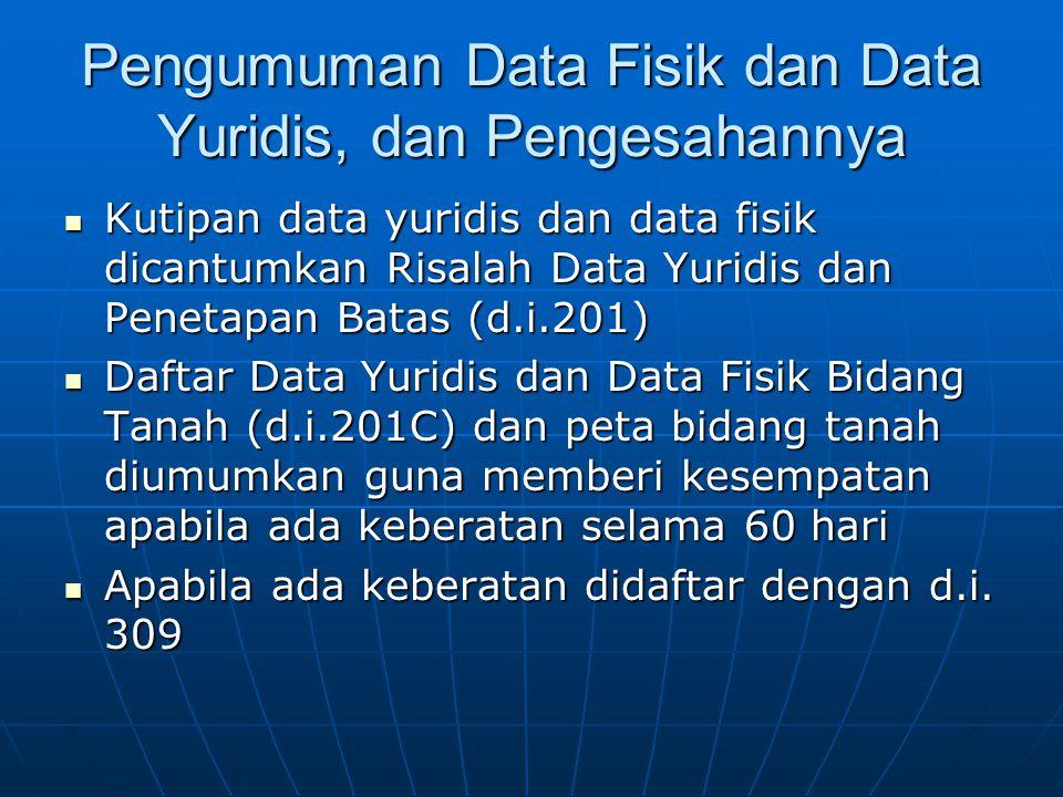 Pengumuman Data Fisik dan Data Yuridis, dan Pengesahannya  Kutipan data yuridis dan data fisik dicantumkan Risalah Data Yuridis dan Penetapan Batas (