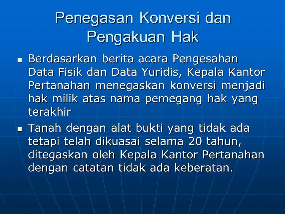 Penegasan Konversi dan Pengakuan Hak  Berdasarkan berita acara Pengesahan Data Fisik dan Data Yuridis, Kepala Kantor Pertanahan menegaskan konversi m