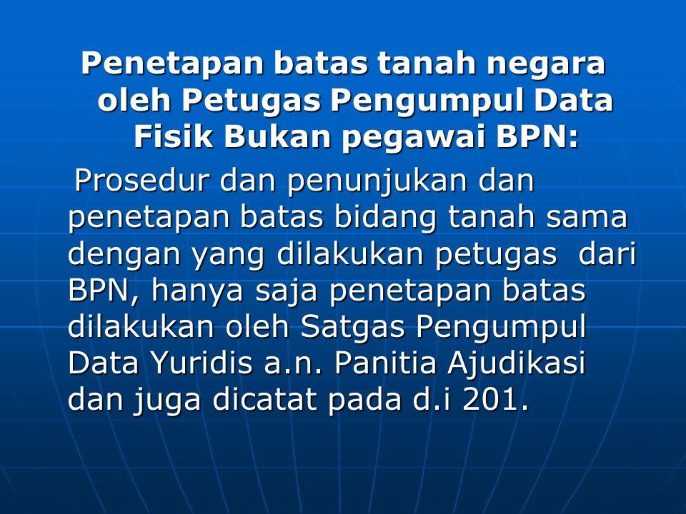 Penetapan batas tanah negara oleh Petugas Pengumpul Data Fisik Bukan pegawai BPN: Prosedur dan penunjukan dan penetapan batas bidang tanah sama dengan