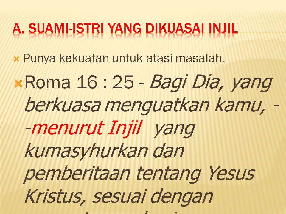  Punya kekuatan untuk atasi masalah.  Roma 16 : 25 - Bagi Dia, yang berkuasa menguatkan kamu, - -menurut Injil yang kumasyhurkan dan pemberitaan ten