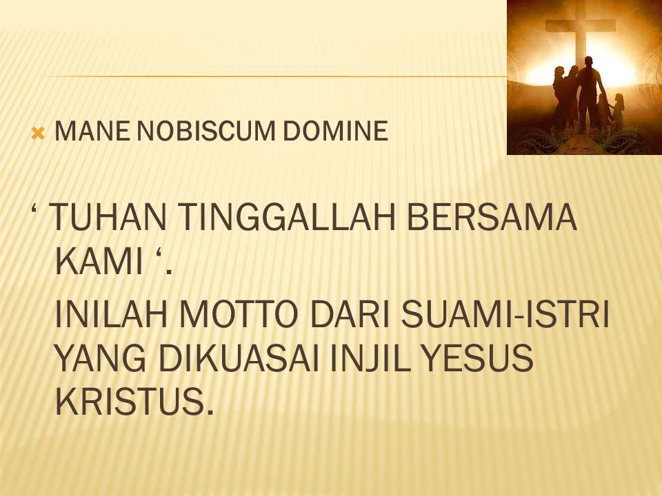  MANE NOBISCUM DOMINE ' TUHAN TINGGALLAH BERSAMA KAMI '. INILAH MOTTO DARI SUAMI-ISTRI YANG DIKUASAI INJIL YESUS KRISTUS.