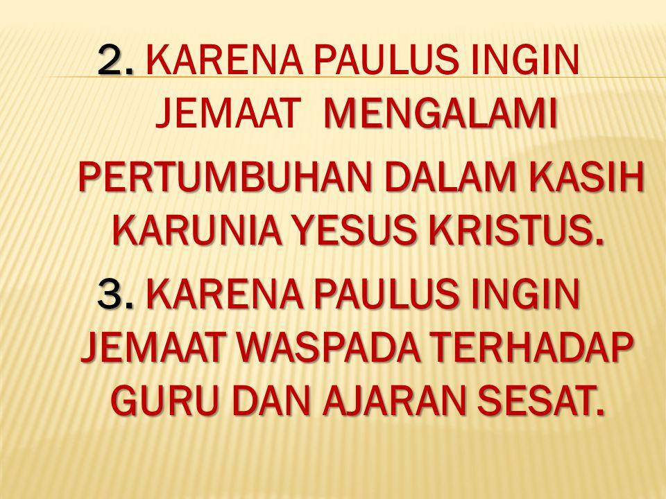2. MENGALAMI 2. KARENA PAULUS INGIN JEMAAT MENGALAMI PERTUMBUHAN DALAM KASIH KARUNIA YESUS KRISTUS. PERTUMBUHAN DALAM KASIH KARUNIA YESUS KRISTUS. 3.