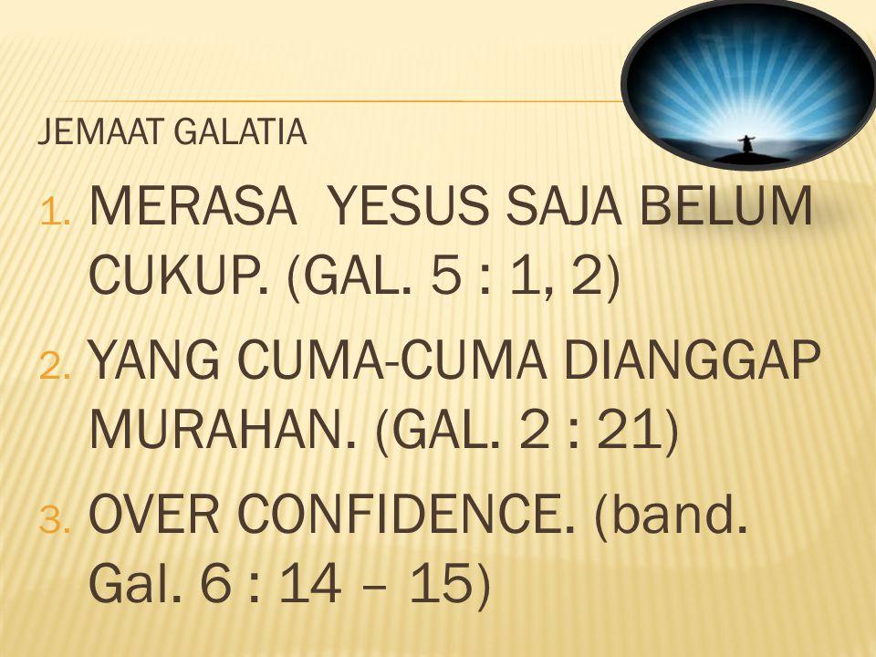 JEMAAT GALATIA 1. MERASA YESUS SAJA BELUM CUKUP. (GAL. 5 : 1, 2) 2. YANG CUMA-CUMA DIANGGAP MURAHAN. (GAL. 2 : 21) 3. OVER CONFIDENCE. (band. Gal. 6 :