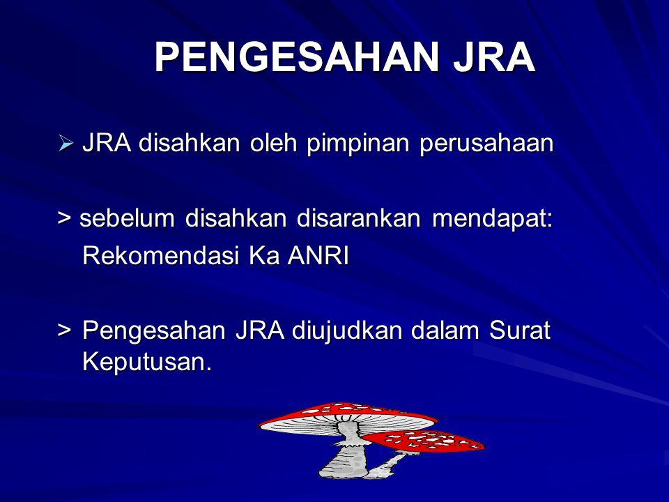 PENGESAHAN JRA  JRA disahkan oleh pimpinan perusahaan > sebelum disahkan disarankan mendapat: Rekomendasi Ka ANRI > Pengesahan JRA diujudkan dalam Surat Keputusan.