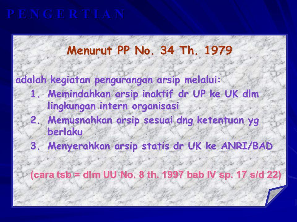 P E N G E R T I A N Menurut PP No. 34 Th. 1979 adalah kegiatan pengurangan arsip melalui: 1.Memindahkan arsip inaktif dr UP ke UK dlm lingkungan inter