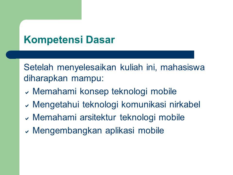 Kompetensi Dasar Setelah menyelesaikan kuliah ini, mahasiswa diharapkan mampu:  Memahami konsep teknologi mobile  Mengetahui teknologi komunikasi nirkabel  Memahami arsitektur teknologi mobile  Mengembangkan aplikasi mobile