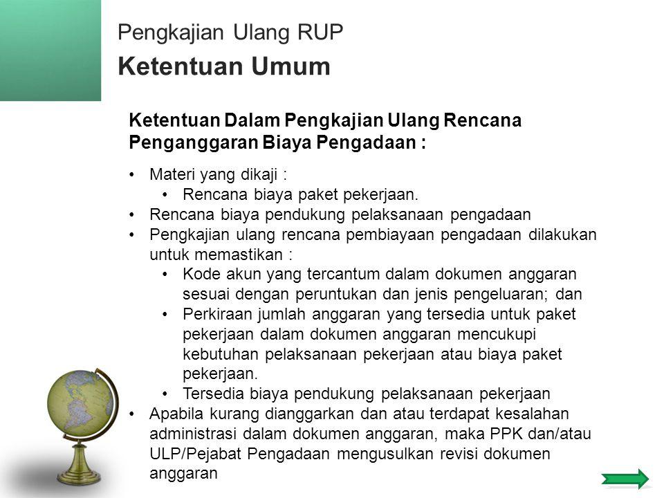 Pengkajian Ulang RUP Ketentuan Umum 13 Ketentuan Dalam Pengkajian Ulang Rencana Penganggaran Biaya Pengadaan : •Materi yang dikaji : •Rencana biaya paket pekerjaan.