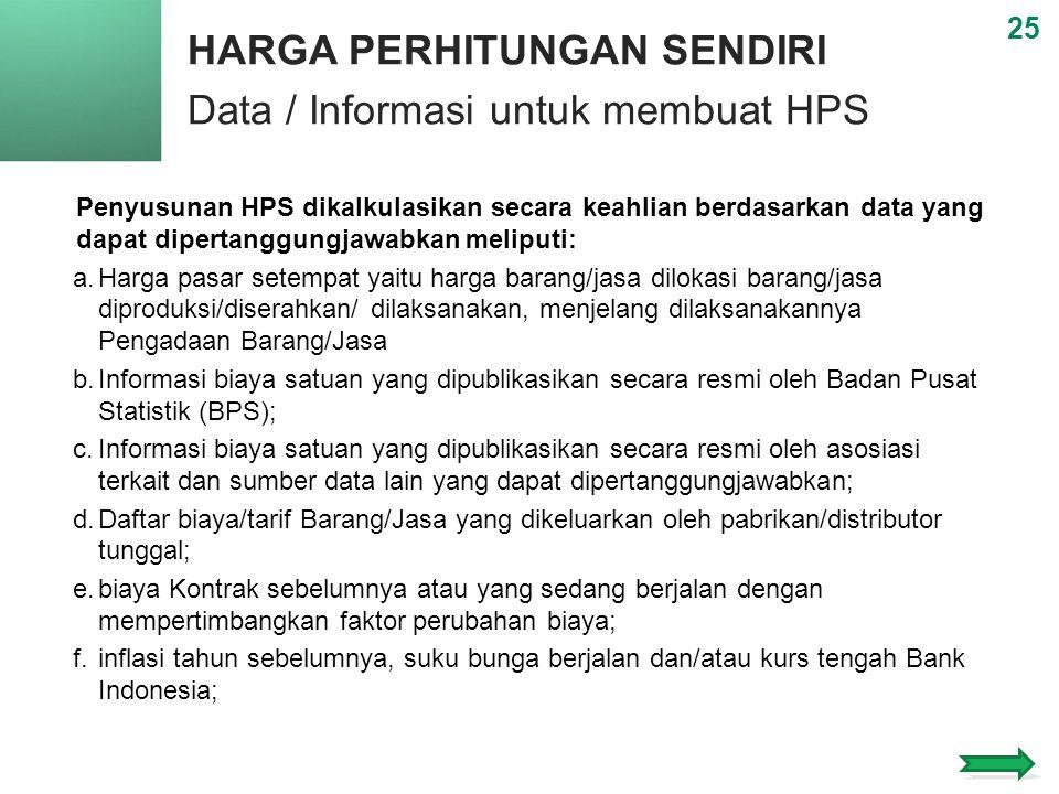 HARGA PERHITUNGAN SENDIRI Data / Informasi untuk membuat HPS 25 Penyusunan HPS dikalkulasikan secara keahlian berdasarkan data yang dapat dipertanggungjawabkan meliputi: a.Harga pasar setempat yaitu harga barang/jasa dilokasi barang/jasa diproduksi/diserahkan/ dilaksanakan, menjelang dilaksanakannya Pengadaan Barang/Jasa b.Informasi biaya satuan yang dipublikasikan secara resmi oleh Badan Pusat Statistik (BPS); c.Informasi biaya satuan yang dipublikasikan secara resmi oleh asosiasi terkait dan sumber data lain yang dapat dipertanggungjawabkan; d.Daftar biaya/tarif Barang/Jasa yang dikeluarkan oleh pabrikan/distributor tunggal; e.biaya Kontrak sebelumnya atau yang sedang berjalan dengan mempertimbangkan faktor perubahan biaya; f.inflasi tahun sebelumnya, suku bunga berjalan dan/atau kurs tengah Bank Indonesia;