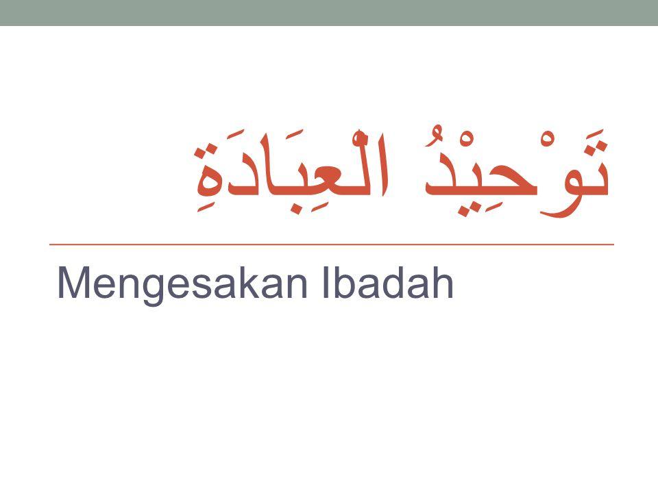 تَوْحِيْدُ الْعِبَادَةِ Mengesakan Ibadah