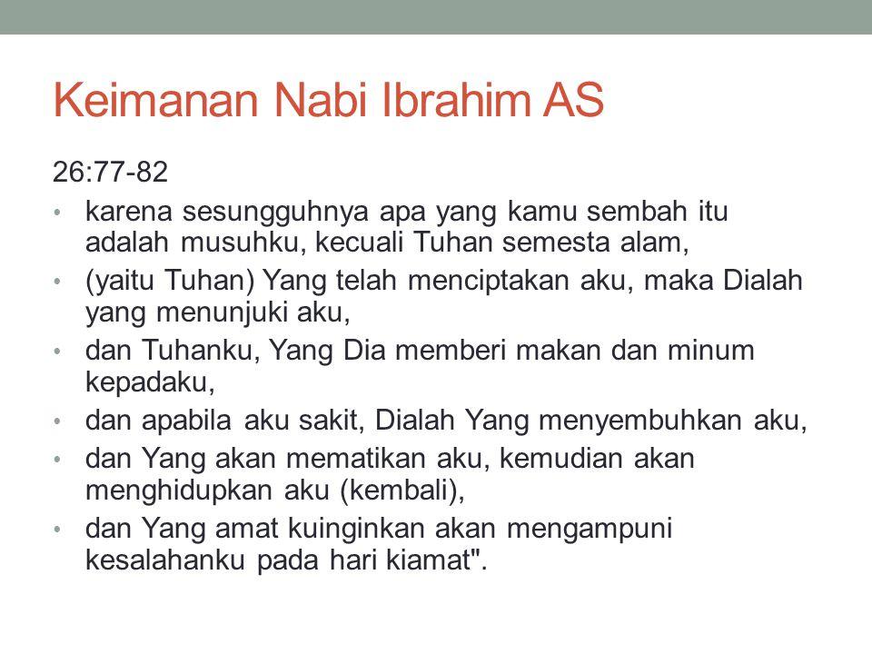Keimanan Nabi Ibrahim AS 26:77-82 • karena sesungguhnya apa yang kamu sembah itu adalah musuhku, kecuali Tuhan semesta alam, • (yaitu Tuhan) Yang tela
