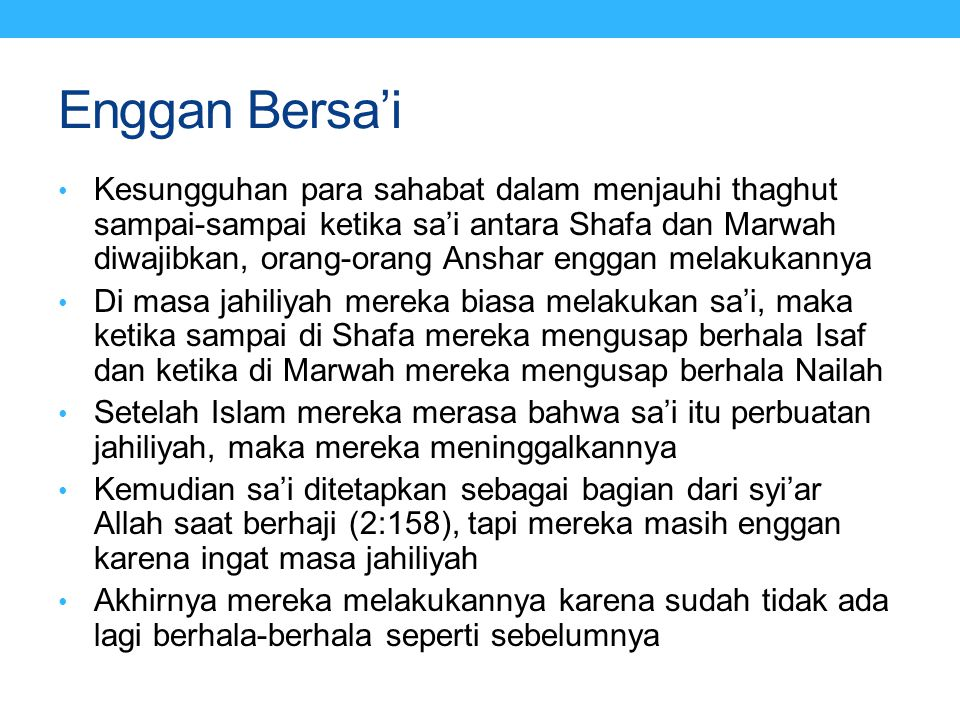 Enggan Bersa'i • Kesungguhan para sahabat dalam menjauhi thaghut sampai-sampai ketika sa'i antara Shafa dan Marwah diwajibkan, orang-orang Anshar enggan melakukannya • Di masa jahiliyah mereka biasa melakukan sa'i, maka ketika sampai di Shafa mereka mengusap berhala Isaf dan ketika di Marwah mereka mengusap berhala Nailah • Setelah Islam mereka merasa bahwa sa'i itu perbuatan jahiliyah, maka mereka meninggalkannya • Kemudian sa'i ditetapkan sebagai bagian dari syi'ar Allah saat berhaji (2:158), tapi mereka masih enggan karena ingat masa jahiliyah • Akhirnya mereka melakukannya karena sudah tidak ada lagi berhala-berhala seperti sebelumnya
