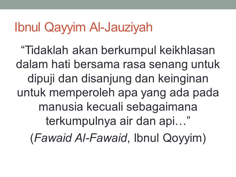 Ibnul Qayyim Al-Jauziyah Tidaklah akan berkumpul keikhlasan dalam hati bersama rasa senang untuk dipuji dan disanjung dan keinginan untuk memperoleh apa yang ada pada manusia kecuali sebagaimana terkumpulnya air dan api… (Fawaid Al-Fawaid, Ibnul Qoyyim)