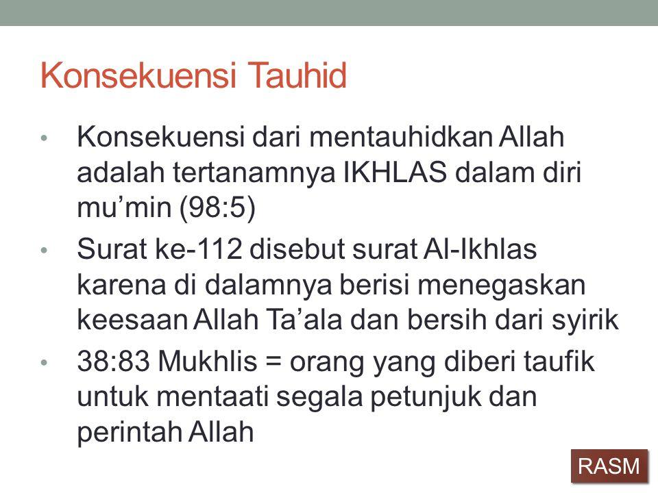 Konsekuensi Tauhid • Konsekuensi dari mentauhidkan Allah adalah tertanamnya IKHLAS dalam diri mu'min (98:5) • Surat ke-112 disebut surat Al-Ikhlas kar