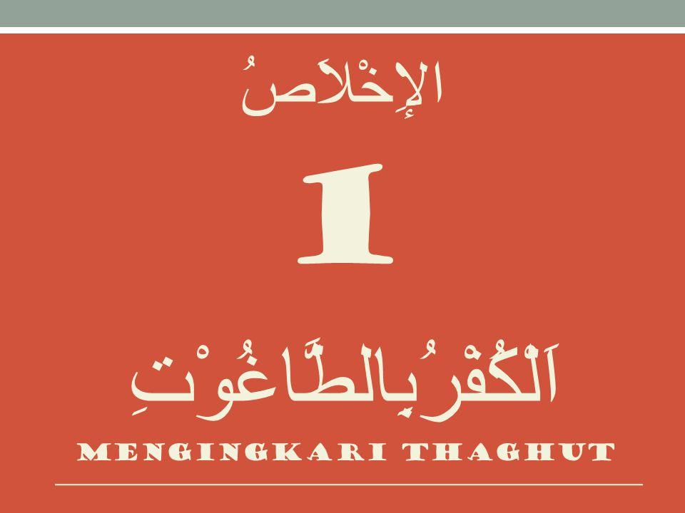 الإِخْلاَصُ 1 اَلْكُفْرُبِالطَّاغُوْتِ Mengingkari thaghut