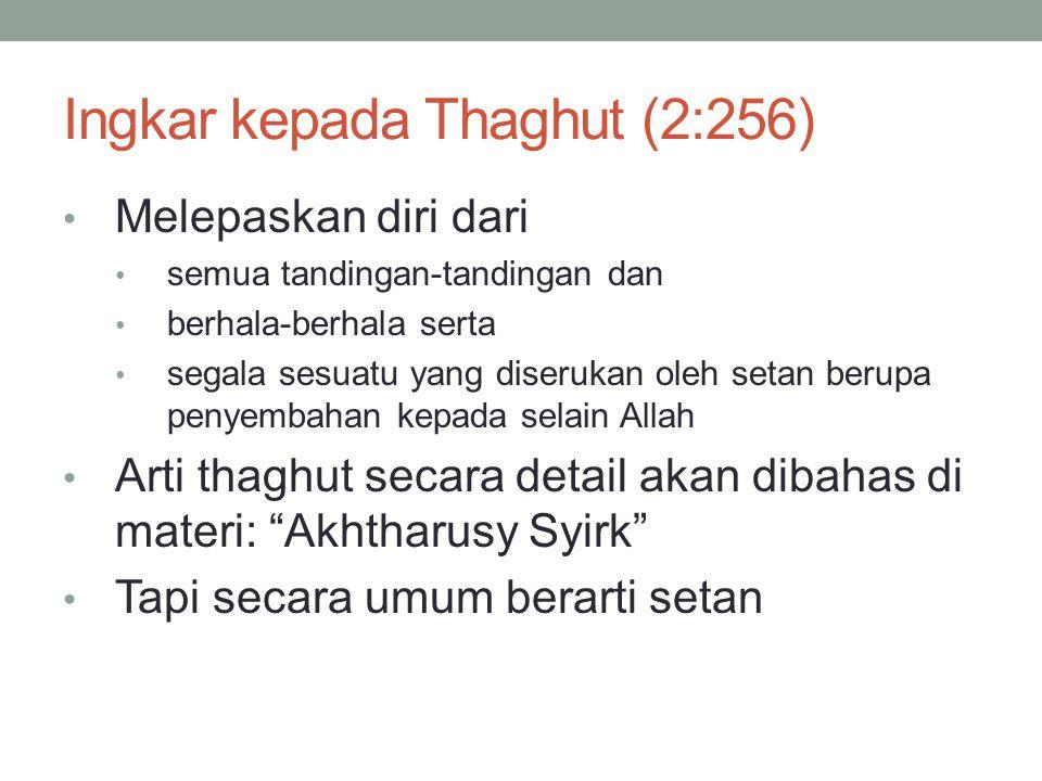 Ingkar kepada Thaghut (2:256) • Melepaskan diri dari • semua tandingan-tandingan dan • berhala-berhala serta • segala sesuatu yang diserukan oleh setan berupa penyembahan kepada selain Allah • Arti thaghut secara detail akan dibahas di materi: Akhtharusy Syirk • Tapi secara umum berarti setan