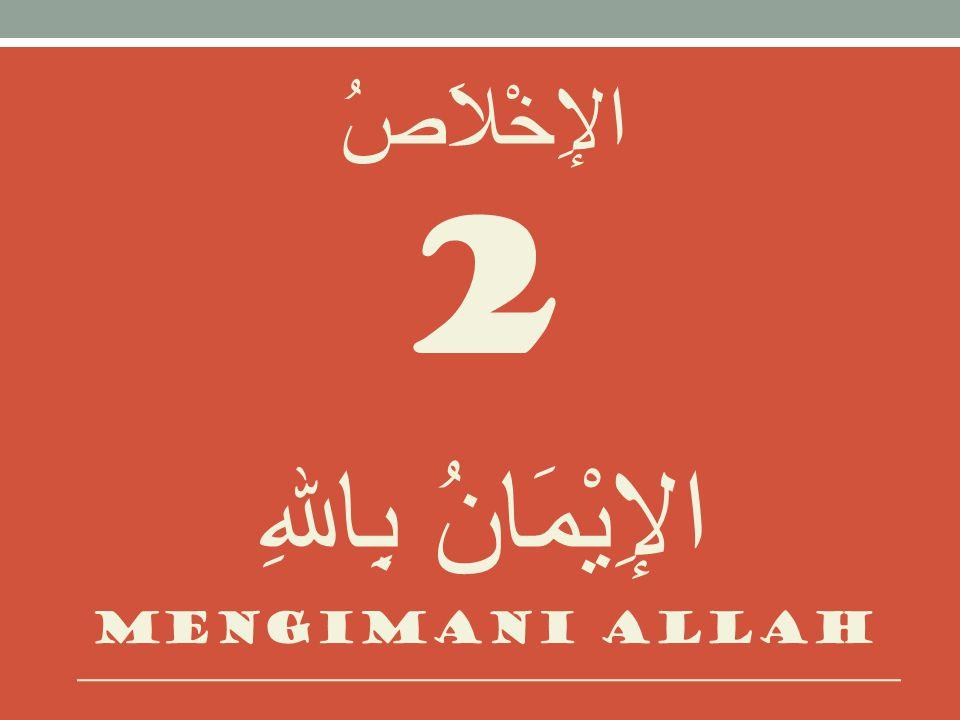 الإِخْلاَصُ 2 الإِيْمَانُ بِاللهِ Mengimani allah