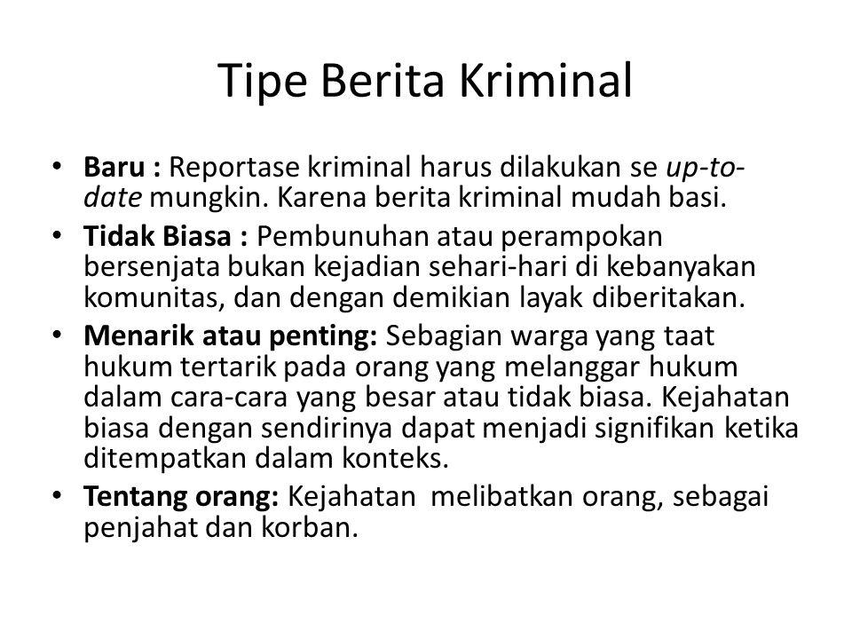 Tipe Berita Kriminal • Baru : Reportase kriminal harus dilakukan se up-to- date mungkin. Karena berita kriminal mudah basi. • Tidak Biasa : Pembunuhan