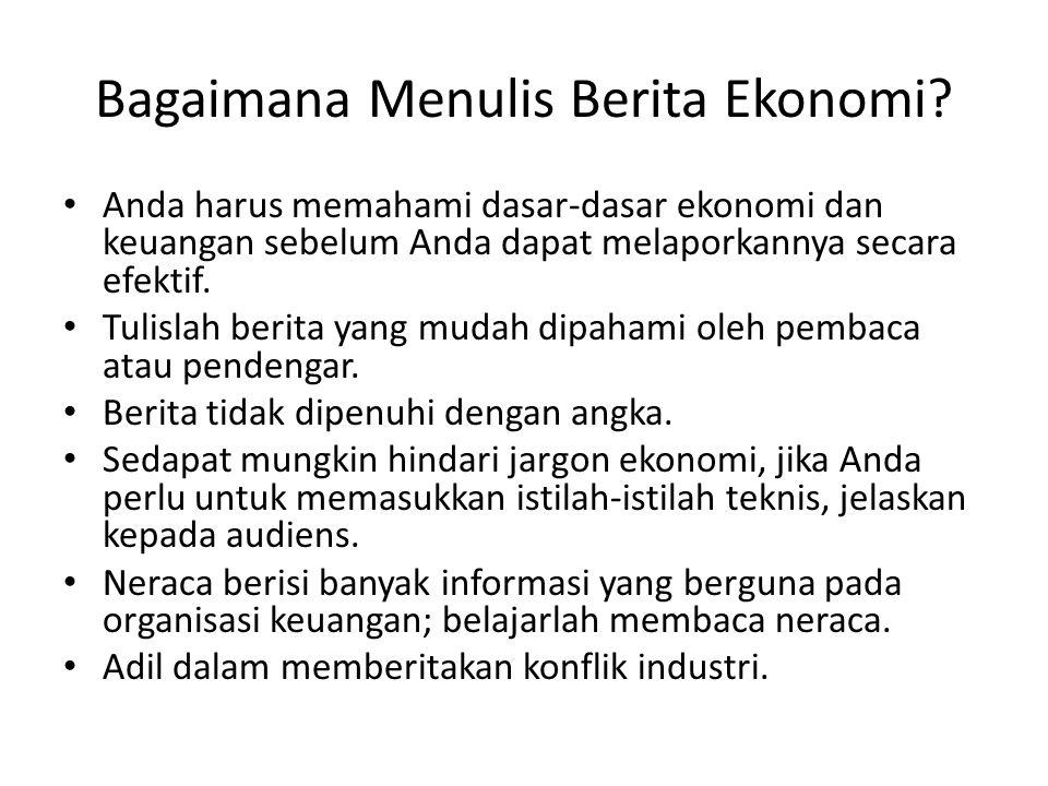 Bagaimana Menulis Berita Ekonomi? • Anda harus memahami dasar-dasar ekonomi dan keuangan sebelum Anda dapat melaporkannya secara efektif. • Tulislah b