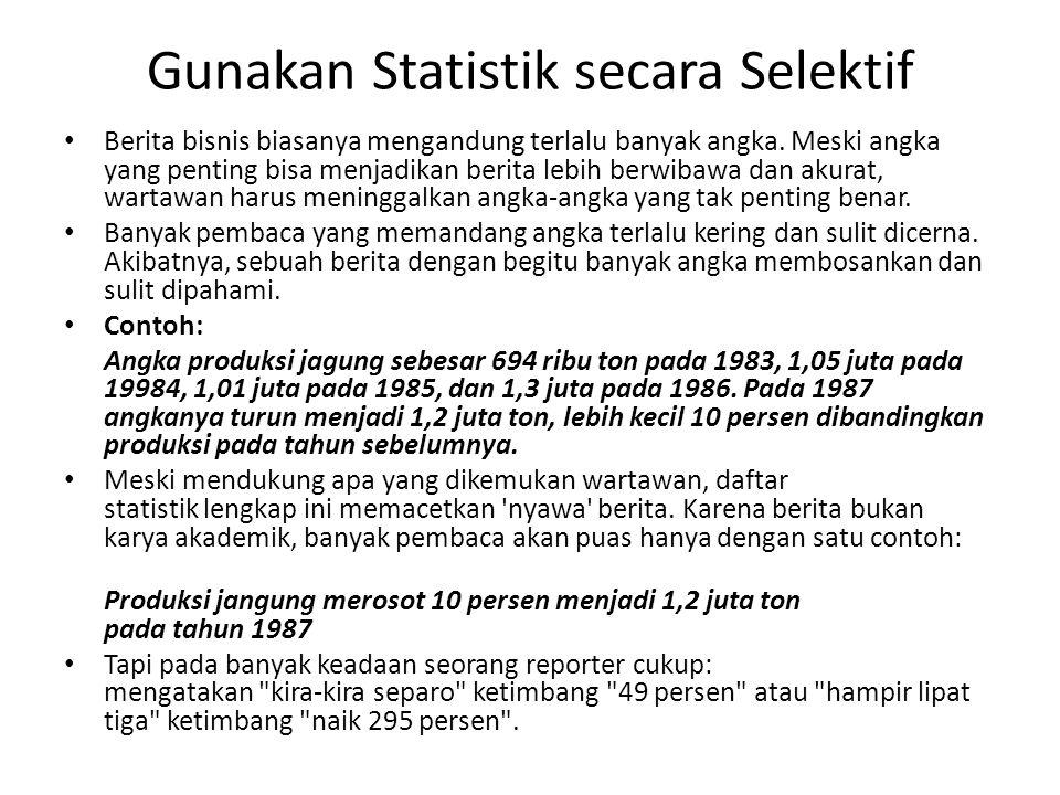 Gunakan Statistik secara Selektif • Berita bisnis biasanya mengandung terlalu banyak angka. Meski angka yang penting bisa menjadikan berita lebih berw