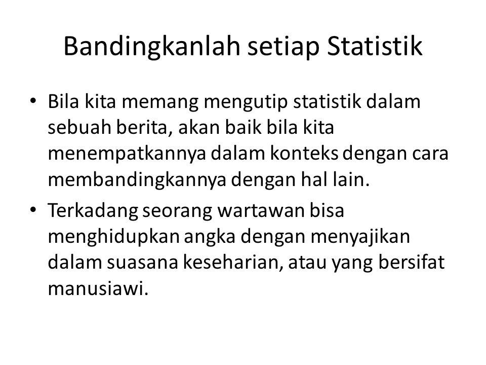 Bandingkanlah setiap Statistik • Bila kita memang mengutip statistik dalam sebuah berita, akan baik bila kita menempatkannya dalam konteks dengan cara