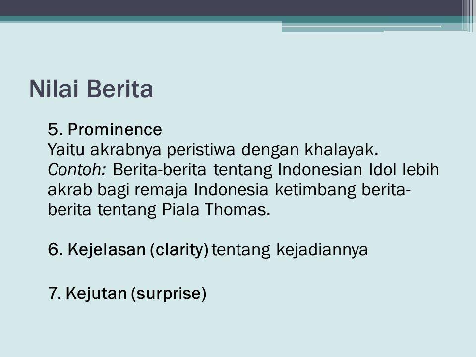 Nilai Berita 5. Prominence Yaitu akrabnya peristiwa dengan khalayak. Contoh: Berita-berita tentang Indonesian Idol lebih akrab bagi remaja Indonesia k