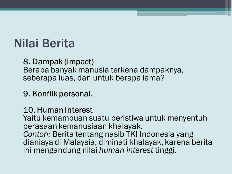 Nilai Berita 8. Dampak (impact) Berapa banyak manusia terkena dampaknya, seberapa luas, dan untuk berapa lama? 9. Konflik personal. 10. Human Interest