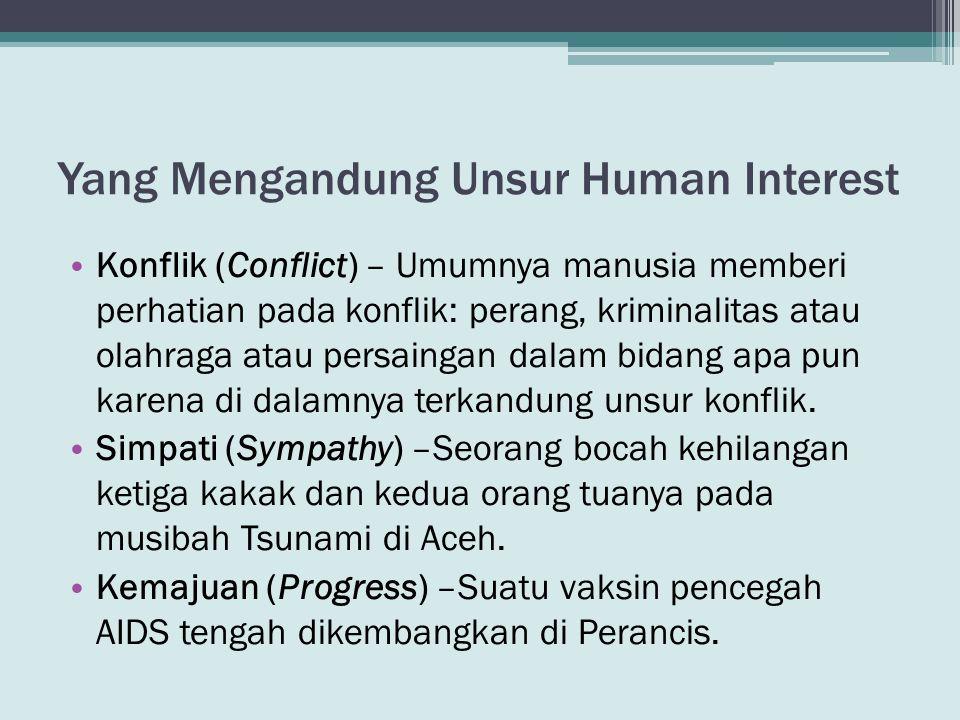 Yang Mengandung Unsur Human Interest • Konflik (Conflict) – Umumnya manusia memberi perhatian pada konflik: perang, kriminalitas atau olahraga atau pe