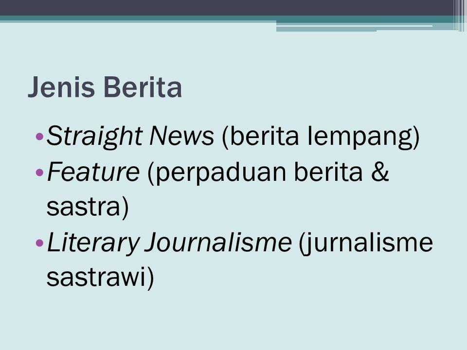 Jenis Berita • Straight News (berita lempang) • Feature (perpaduan berita & sastra) • Literary Journalisme (jurnalisme sastrawi)