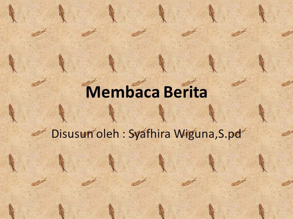 Membaca Berita Disusun oleh : Syafhira Wiguna,S.pd