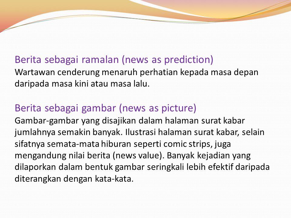 Berita sebagai ramalan (news as prediction) Wartawan cenderung menaruh perhatian kepada masa depan daripada masa kini atau masa lalu.