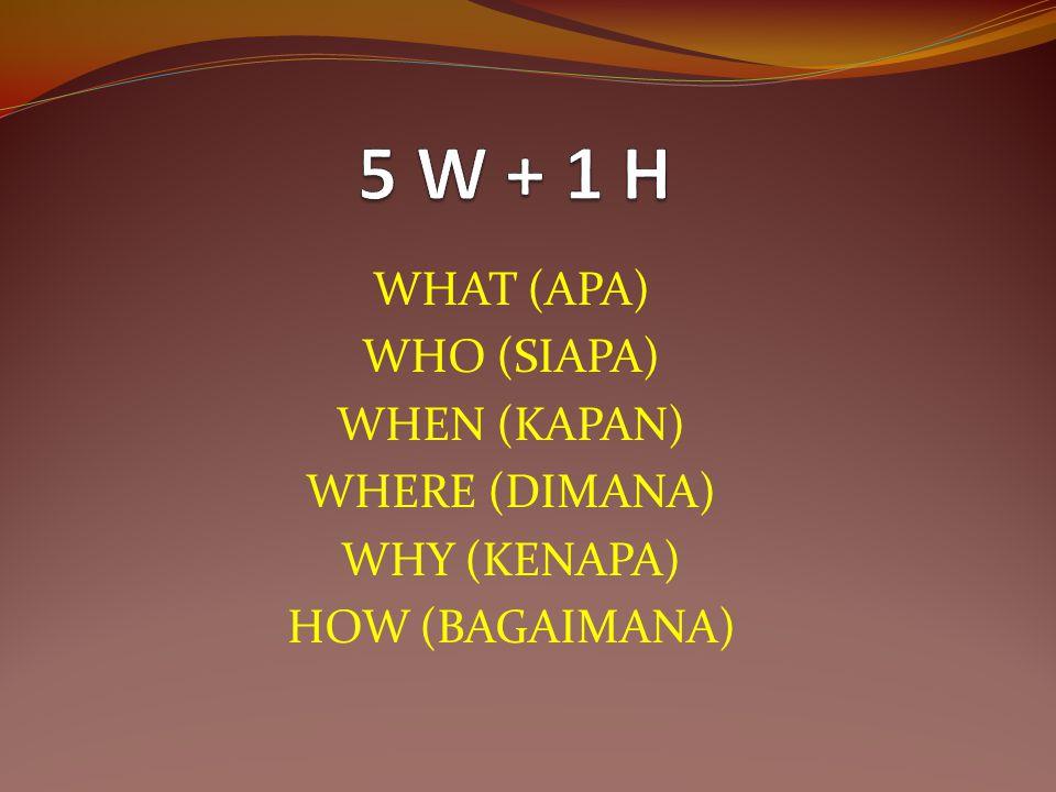 WHAT (APA) WHO (SIAPA) WHEN (KAPAN) WHERE (DIMANA) WHY (KENAPA) HOW (BAGAIMANA)
