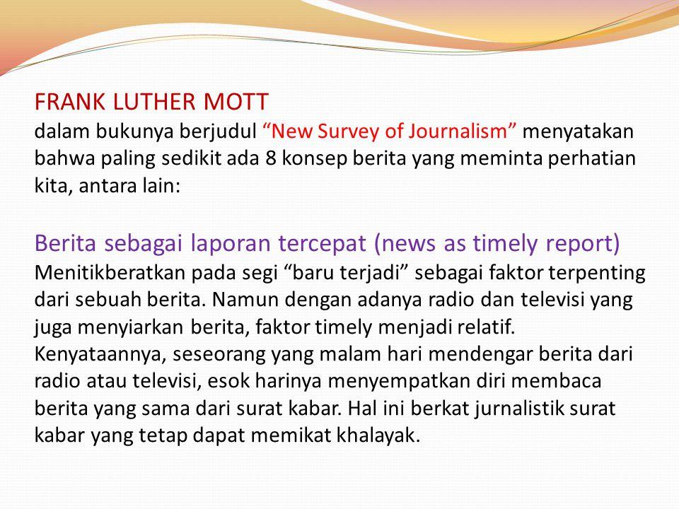 FRANK LUTHER MOTT dalam bukunya berjudul New Survey of Journalism menyatakan bahwa paling sedikit ada 8 konsep berita yang meminta perhatian kita, antara lain: Berita sebagai laporan tercepat (news as timely report) Menitikberatkan pada segi baru terjadi sebagai faktor terpenting dari sebuah berita.