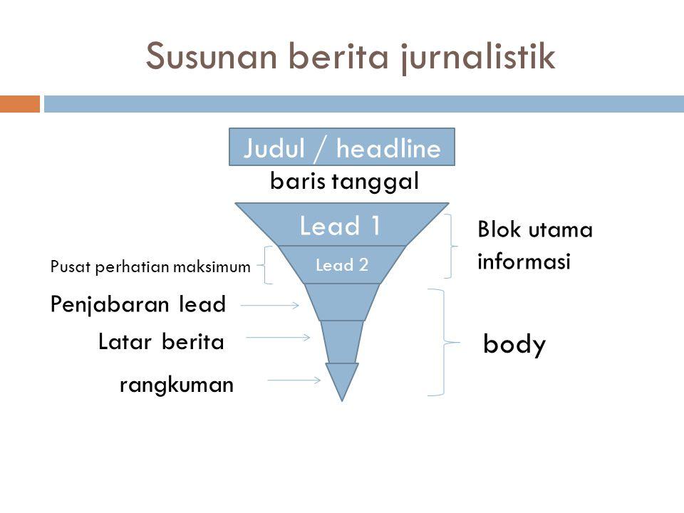 Susunan berita jurnalistik baris tanggal Judul / headline Lead 1 Lead 2 Blok utama informasi body Pusat perhatian maksimum Penjabaran lead Latar berit