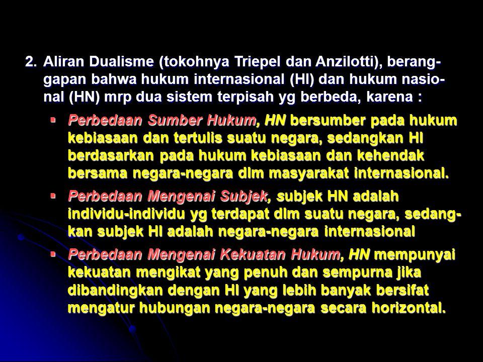 2.Aliran Dualisme (tokohnya Triepel dan Anzilotti), berang- gapan bahwa hukum internasional (HI) dan hukum nasio- nal (HN) mrp dua sistem terpisah yg berbeda, karena :  Perbedaan Sumber Hukum, HN bersumber pada hukum kebiasaan dan tertulis suatu negara, sedangkan HI berdasarkan pada hukum kebiasaan dan kehendak bersama negara-negara dlm masyarakat internasional.