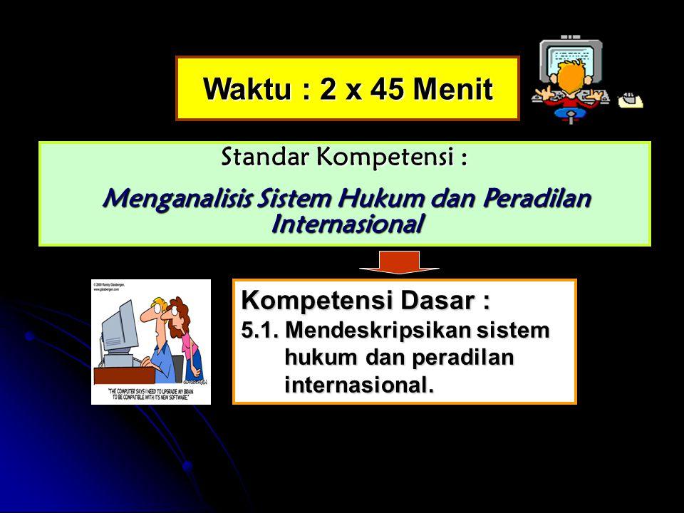 Waktu : 2 x 45 Menit Standar Kompetensi : Menganalisis Sistem Hukum dan Peradilan Internasional Kompetensi Dasar : 5.1.