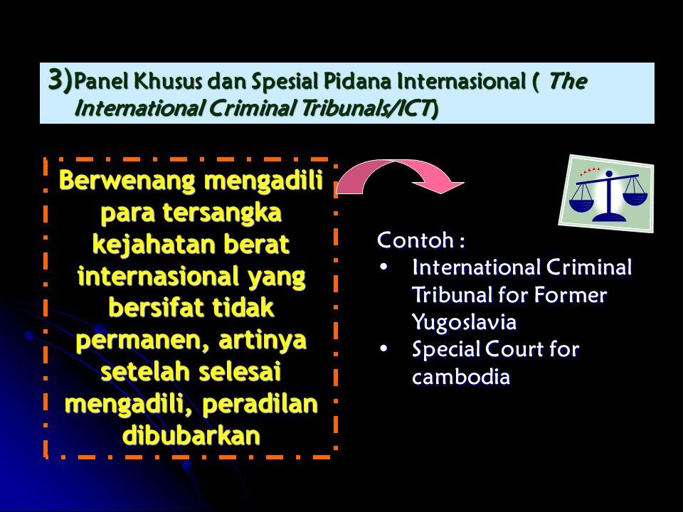 3) Panel Khusus dan Spesial Pidana Internasional ( The International Criminal Tribunals/ICT) Berwenang mengadili para tersangka kejahatan berat internasional yang bersifat tidak permanen, artinya setelah selesai mengadili, peradilan dibubarkan Contoh : •International Criminal Tribunal for Former Yugoslavia •Special Court for cambodia
