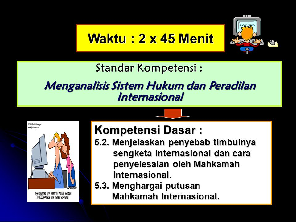 Waktu : 2 x 45 Menit Standar Kompetensi : Menganalisis Sistem Hukum dan Peradilan Internasional Kompetensi Dasar : 5.2.