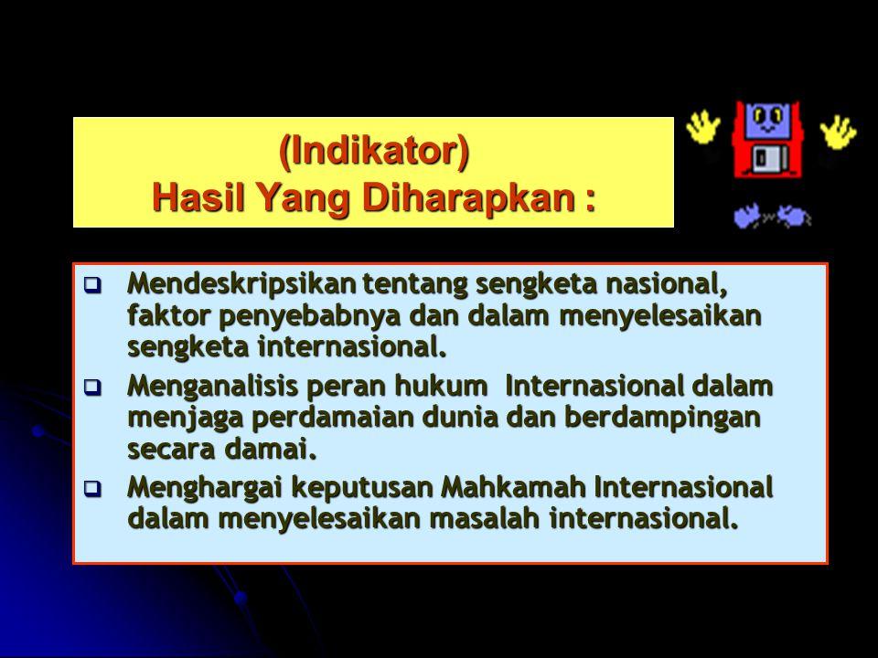 (Indikator) Hasil Yang Diharapkan :  Mendeskripsikan tentang sengketa nasional, faktor penyebabnya dan dalam menyelesaikan sengketa internasional.