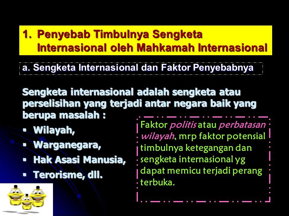 1.Penyebab Timbulnya Sengketa Internasional oleh Mahkamah Internasional a.Sengketa Internasional dan Faktor Penyebabnya Sengketa internasional adalah sengketa atau perselisihan yang terjadi antar negara baik yang berupa masalah :  Wilayah,  Warganegara,  Hak Asasi Manusia,  Terorisme, dll.
