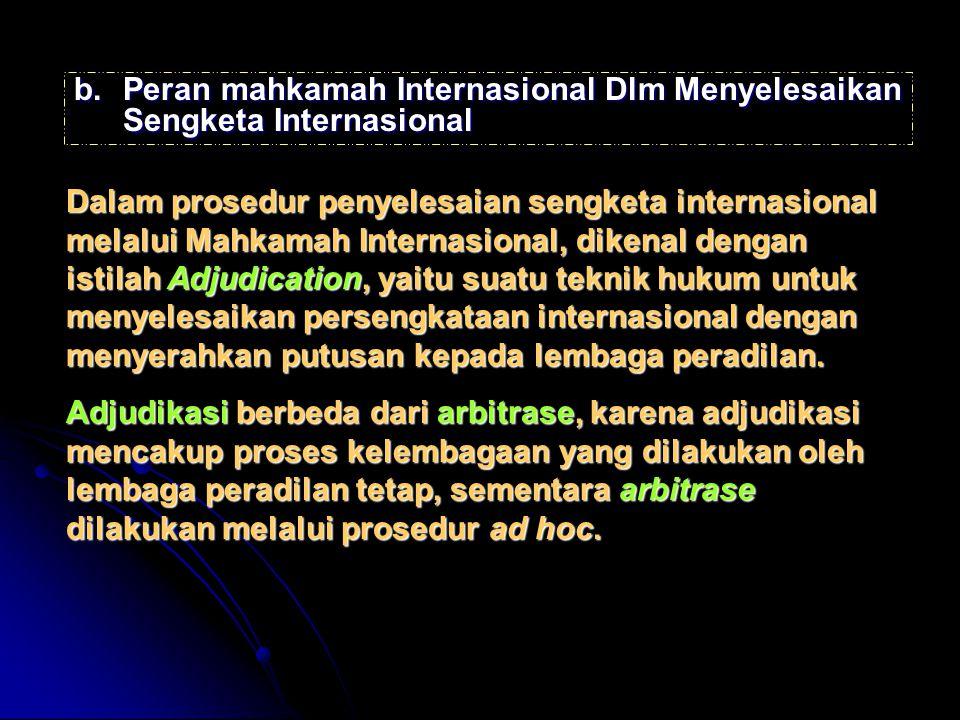 b.Peran mahkamah Internasional Dlm Menyelesaikan Sengketa Internasional Dalam prosedur penyelesaian sengketa internasional melalui Mahkamah Internasional, dikenal dengan istilah Adjudication, yaitu suatu teknik hukum untuk menyelesaikan persengkataan internasional dengan menyerahkan putusan kepada lembaga peradilan.