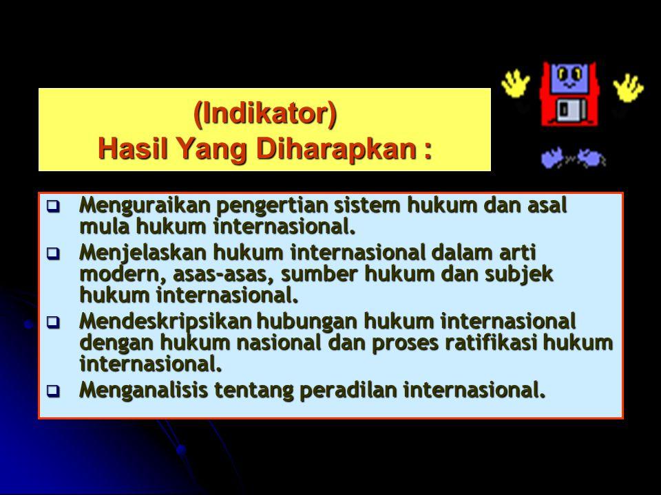 (Indikator) Hasil Yang Diharapkan :  Menguraikan pengertian sistem hukum dan asal mula hukum internasional.