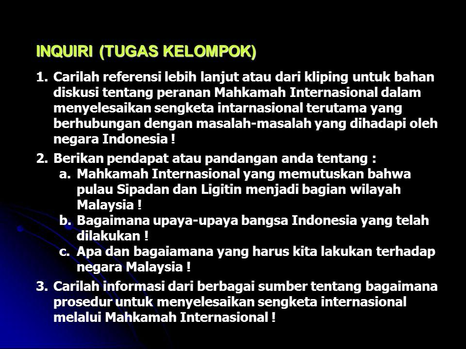 INQUIRI (TUGAS KELOMPOK) 1.Carilah referensi lebih lanjut atau dari kliping untuk bahan diskusi tentang peranan Mahkamah Internasional dalam menyelesaikan sengketa intarnasional terutama yang berhubungan dengan masalah-masalah yang dihadapi oleh negara Indonesia .