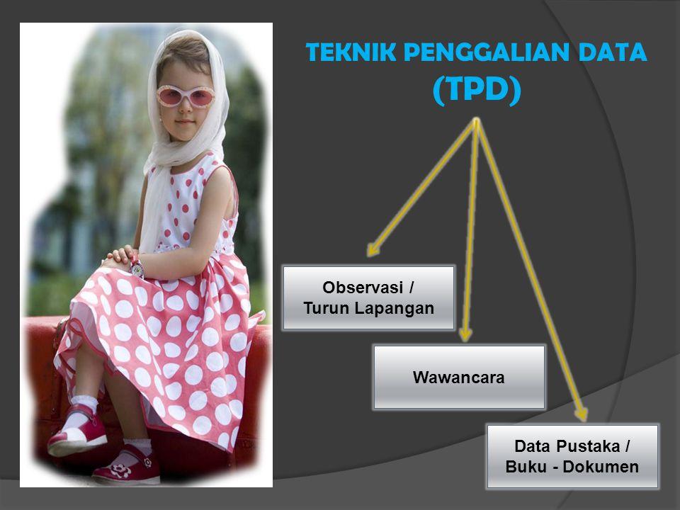 TEKNIK PENGGALIAN DATA (TPD) Wawancara Data Pustaka / Buku - Dokumen Observasi / Turun Lapangan