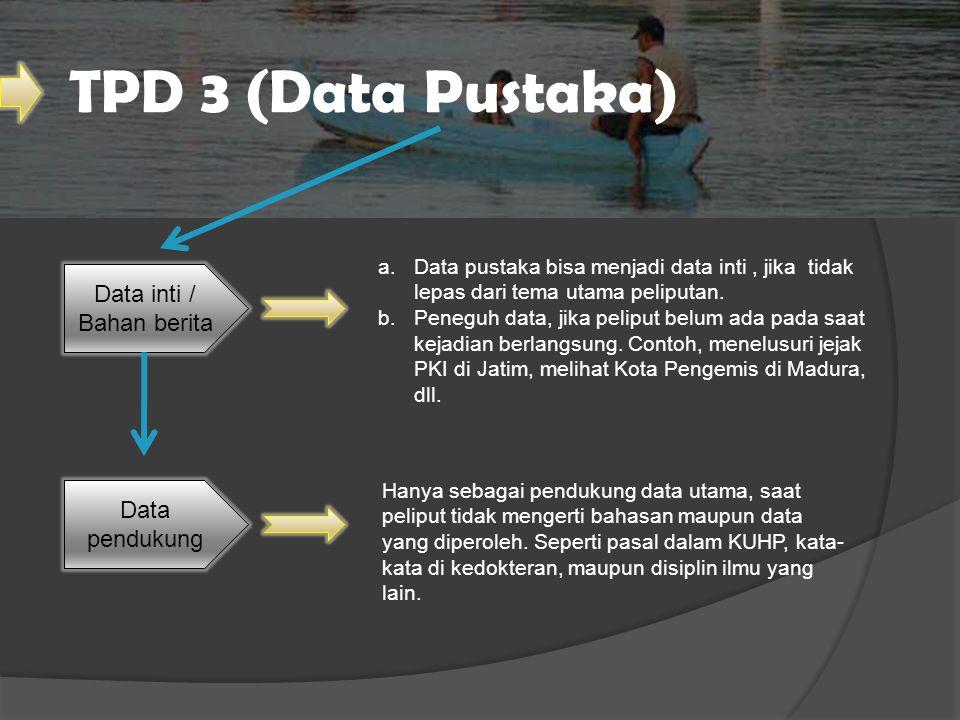TPD 3 (Data Pustaka) Data inti / Bahan berita Data pendukung a.Data pustaka bisa menjadi data inti, jika tidak lepas dari tema utama peliputan. b.Pene