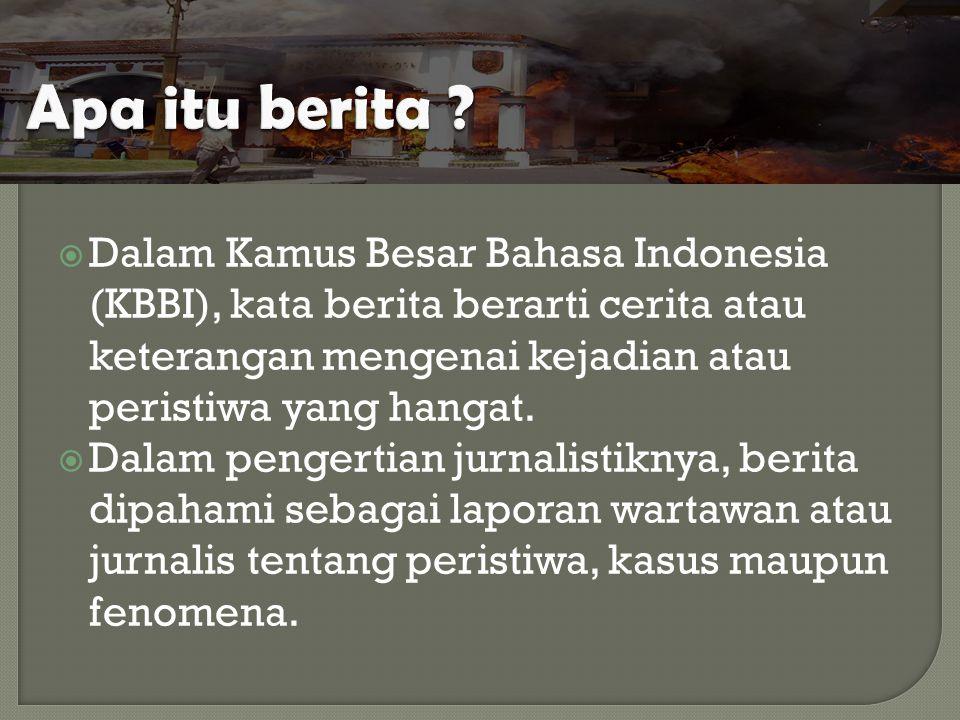  Dalam Kamus Besar Bahasa Indonesia (KBBI), kata berita berarti cerita atau keterangan mengenai kejadian atau peristiwa yang hangat.  Dalam pengerti